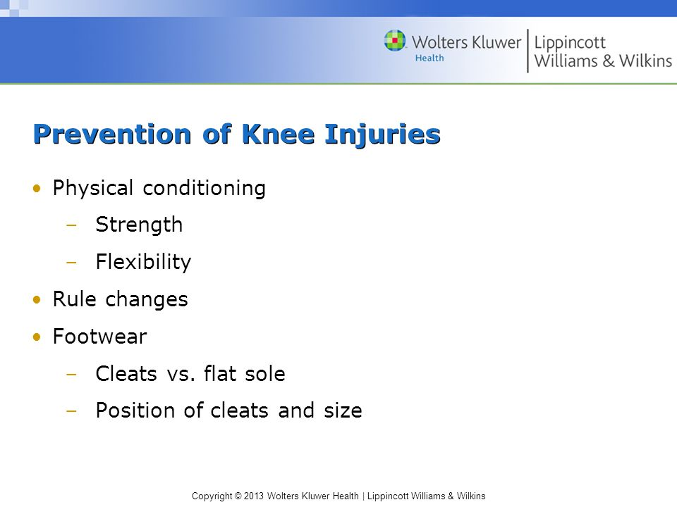 Copyright © 2013 Wolters Kluwer Health | Lippincott Williams & Wilkins Prevention of Knee Injuries Physical conditioning –Strength –Flexibility Rule changes Footwear –Cleats vs.