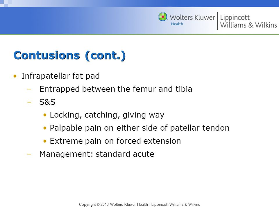 Copyright © 2013 Wolters Kluwer Health | Lippincott Williams & Wilkins Contusions (cont.) Infrapatellar fat pad –Entrapped between the femur and tibia –S&S Locking, catching, giving way Palpable pain on either side of patellar tendon Extreme pain on forced extension –Management: standard acute