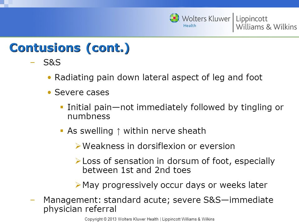 Copyright © 2013 Wolters Kluwer Health | Lippincott Williams & Wilkins Contusions (cont.) –S&S Radiating pain down lateral aspect of leg and foot Severe cases  Initial pain—not immediately followed by tingling or numbness  As swelling ↑ within nerve sheath  Weakness in dorsiflexion or eversion  Loss of sensation in dorsum of foot, especially between 1st and 2nd toes  May progressively occur days or weeks later –Management: standard acute; severe S&S—immediate physician referral