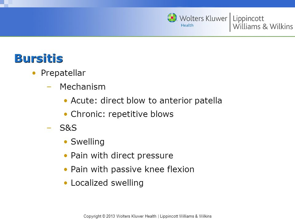 Copyright © 2013 Wolters Kluwer Health | Lippincott Williams & Wilkins Bursitis Prepatellar –Mechanism Acute: direct blow to anterior patella Chronic: repetitive blows –S&S Swelling Pain with direct pressure Pain with passive knee flexion Localized swelling