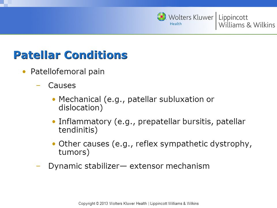 Copyright © 2013 Wolters Kluwer Health | Lippincott Williams & Wilkins Patellar Conditions Patellofemoral pain –Causes Mechanical (e.g., patellar subluxation or dislocation) Inflammatory (e.g., prepatellar bursitis, patellar tendinitis) Other causes (e.g., reflex sympathetic dystrophy, tumors) –Dynamic stabilizer— extensor mechanism
