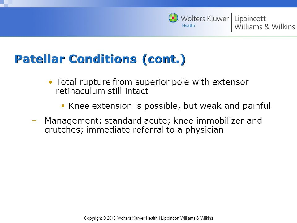 Copyright © 2013 Wolters Kluwer Health | Lippincott Williams & Wilkins Patellar Conditions (cont.) Total rupture from superior pole with extensor retinaculum still intact  Knee extension is possible, but weak and painful –Management: standard acute; knee immobilizer and crutches; immediate referral to a physician