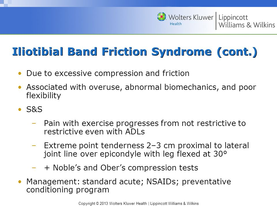 Copyright © 2013 Wolters Kluwer Health | Lippincott Williams & Wilkins Iliotibial Band Friction Syndrome (cont.) Due to excessive compression and friction Associated with overuse, abnormal biomechanics, and poor flexibility S&S –Pain with exercise progresses from not restrictive to restrictive even with ADLs –Extreme point tenderness 2–3 cm proximal to lateral joint line over epicondyle with leg flexed at 30° –+ Noble's and Ober's compression tests Management: standard acute; NSAIDs; preventative conditioning program