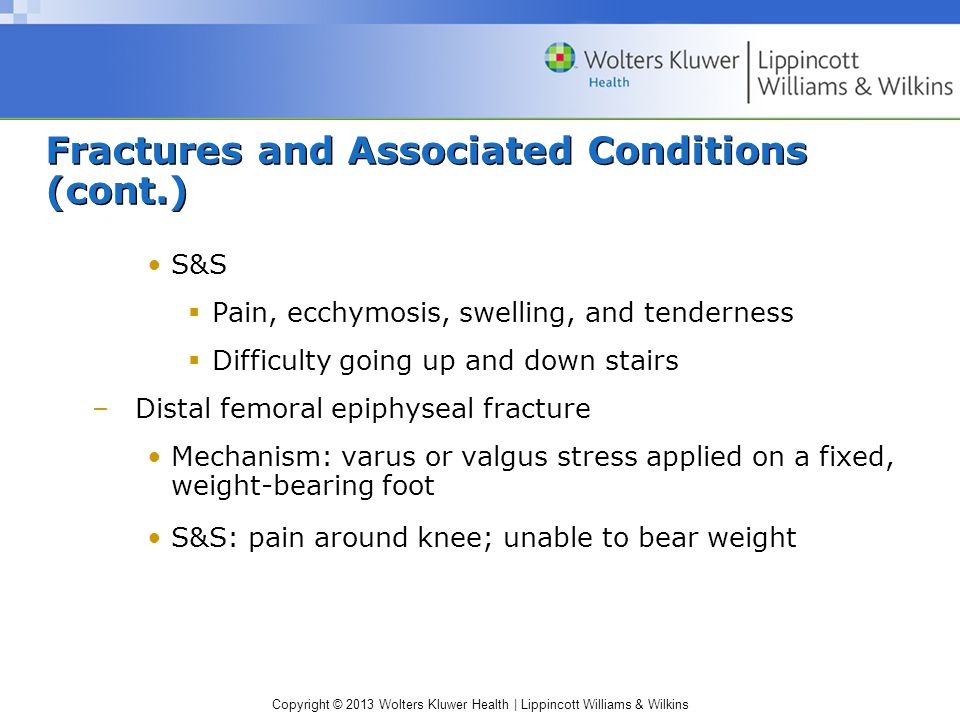 Copyright © 2013 Wolters Kluwer Health | Lippincott Williams & Wilkins Fractures and Associated Conditions (cont.) S&S  Pain, ecchymosis, swelling, and tenderness  Difficulty going up and down stairs –Distal femoral epiphyseal fracture Mechanism: varus or valgus stress applied on a fixed, weight-bearing foot S&S: pain around knee; unable to bear weight