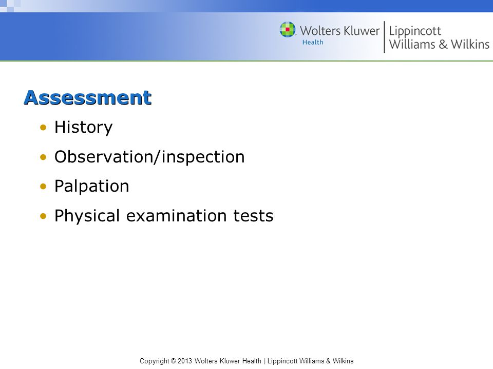 Copyright © 2013 Wolters Kluwer Health | Lippincott Williams & Wilkins Assessment History Observation/inspection Palpation Physical examination tests