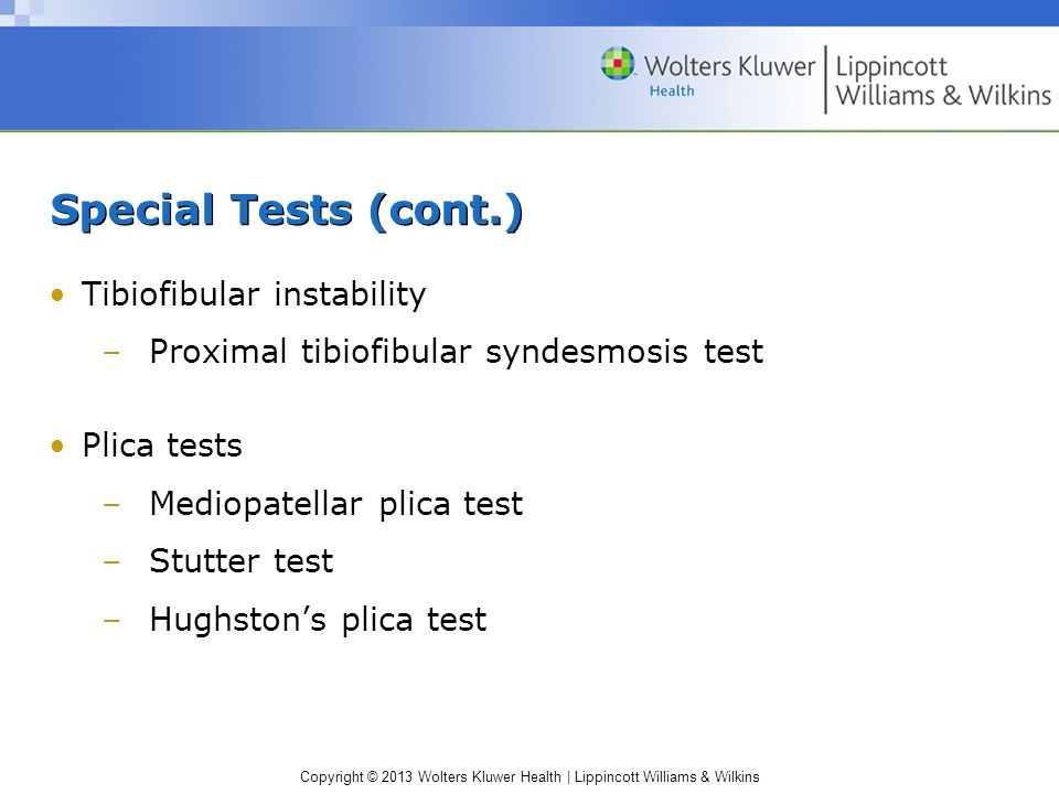 Copyright © 2013 Wolters Kluwer Health | Lippincott Williams & Wilkins Special Tests (cont.) Tibiofibular instability –Proximal tibiofibular syndesmosis test Plica tests –Mediopatellar plica test –Stutter test –Hughston's plica test