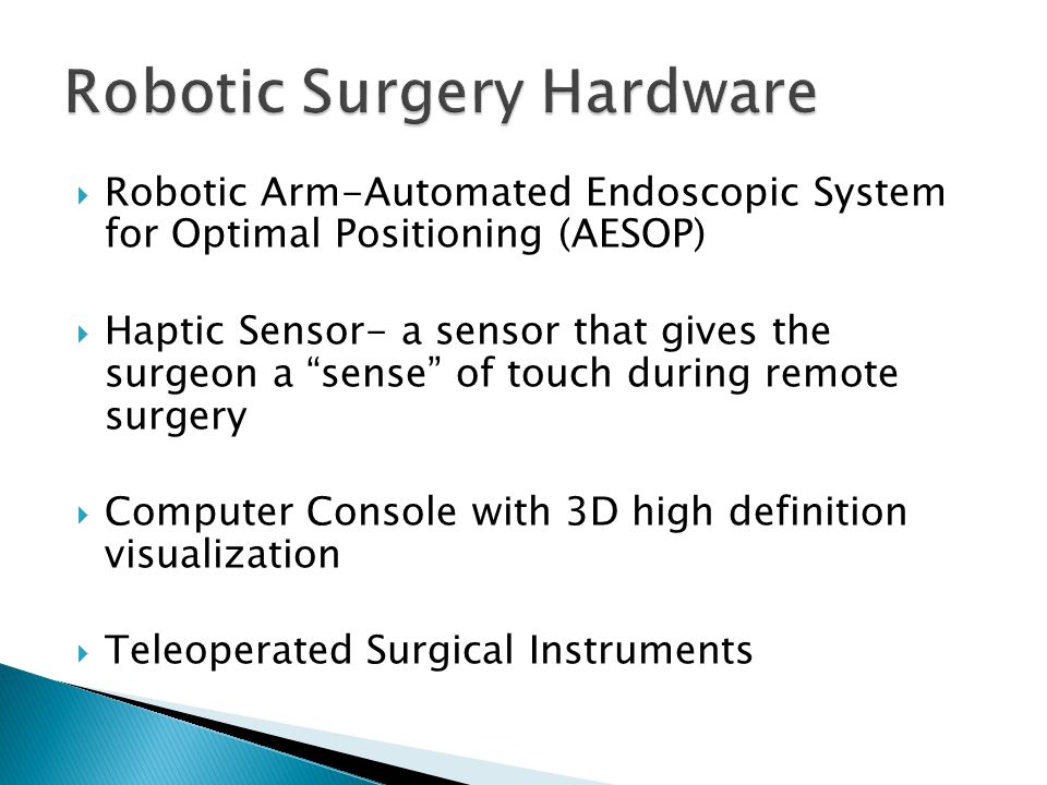  Robotic Arm-Automated Endoscopic System for Optimal Positioning (AESOP)  Haptic Sensor- a sensor that gives the surgeon a sense of touch during remote surgery  Computer Console with 3D high definition visualization  Teleoperated Surgical Instruments