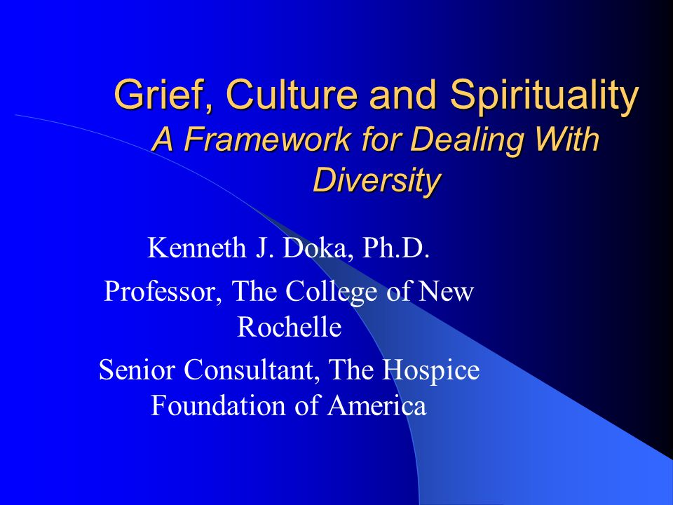 Grief, Culture and Spirituality A Framework for Dealing With Diversity Kenneth J.
