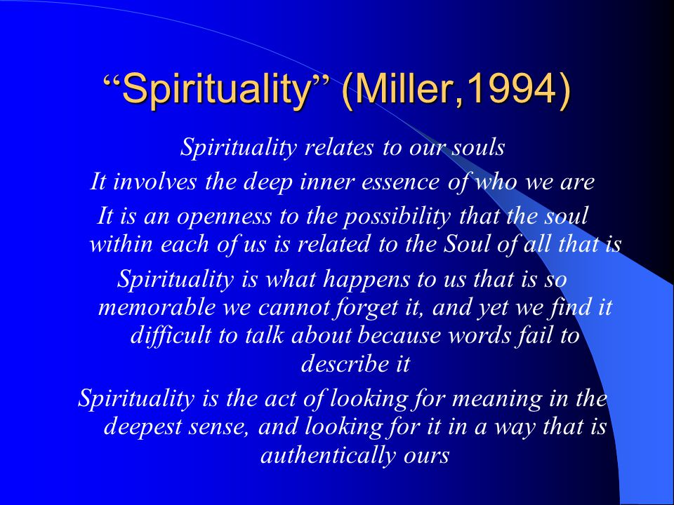 Spirituality (Miller,1994) Spirituality relates to our souls It involves the deep inner essence of who we are It is an openness to the possibility that the soul within each of us is related to the Soul of all that is Spirituality is what happens to us that is so memorable we cannot forget it, and yet we find it difficult to talk about because words fail to describe it Spirituality is the act of looking for meaning in the deepest sense, and looking for it in a way that is authentically ours