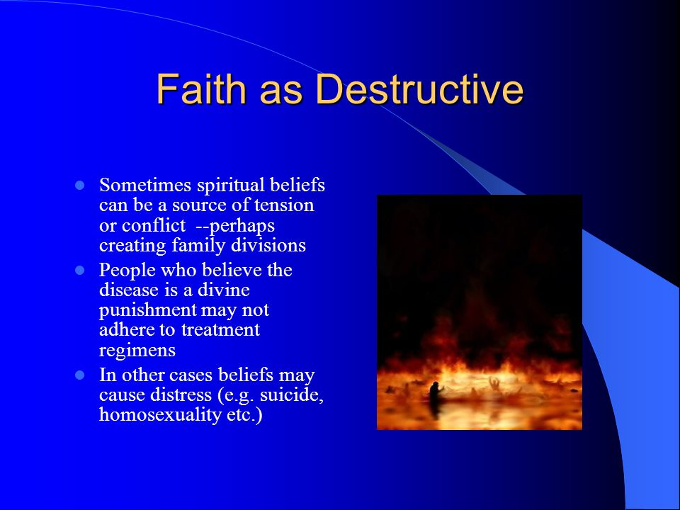 Faith as Destructive Sometimes spiritual beliefs can be a source of tension or conflict --perhaps creating family divisions People who believe the disease is a divine punishment may not adhere to treatment regimens In other cases beliefs may cause distress (e.g.