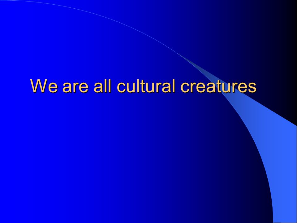 We are all cultural creatures
