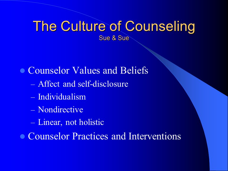 The Culture of Counseling Sue & Sue Counselor Values and Beliefs – Affect and self-disclosure – Individualism – Nondirective – Linear, not holistic Counselor Practices and Interventions