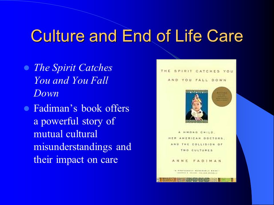 Culture and End of Life Care The Spirit Catches You and You Fall Down Fadiman's book offers a powerful story of mutual cultural misunderstandings and their impact on care