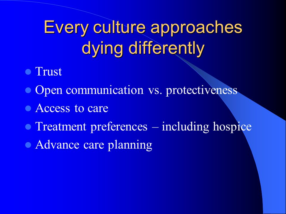 Every culture approaches dying differently Trust Open communication vs.