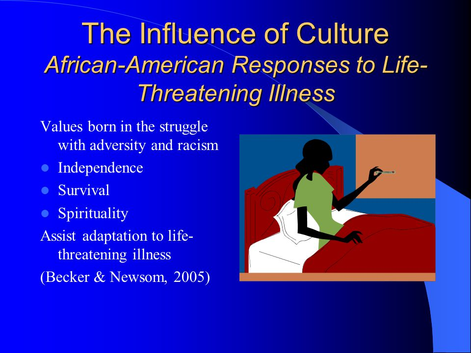 The Influence of Culture African-American Responses to Life- Threatening Illness Values born in the struggle with adversity and racism Independence Survival Spirituality Assist adaptation to life- threatening illness (Becker & Newsom, 2005)