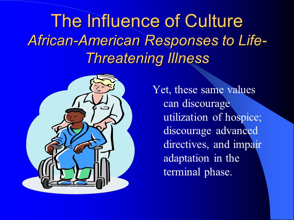 The Influence of Culture African-American Responses to Life- Threatening Illness Yet, these same values can discourage utilization of hospice; discourage advanced directives, and impair adaptation in the terminal phase.