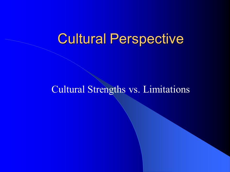 Cultural Perspective Cultural Strengths vs. Limitations