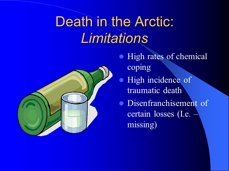 Death in the Arctic: Limitations High rates of chemical coping High incidence of traumatic death Disenfranchisement of certain losses (I.e.