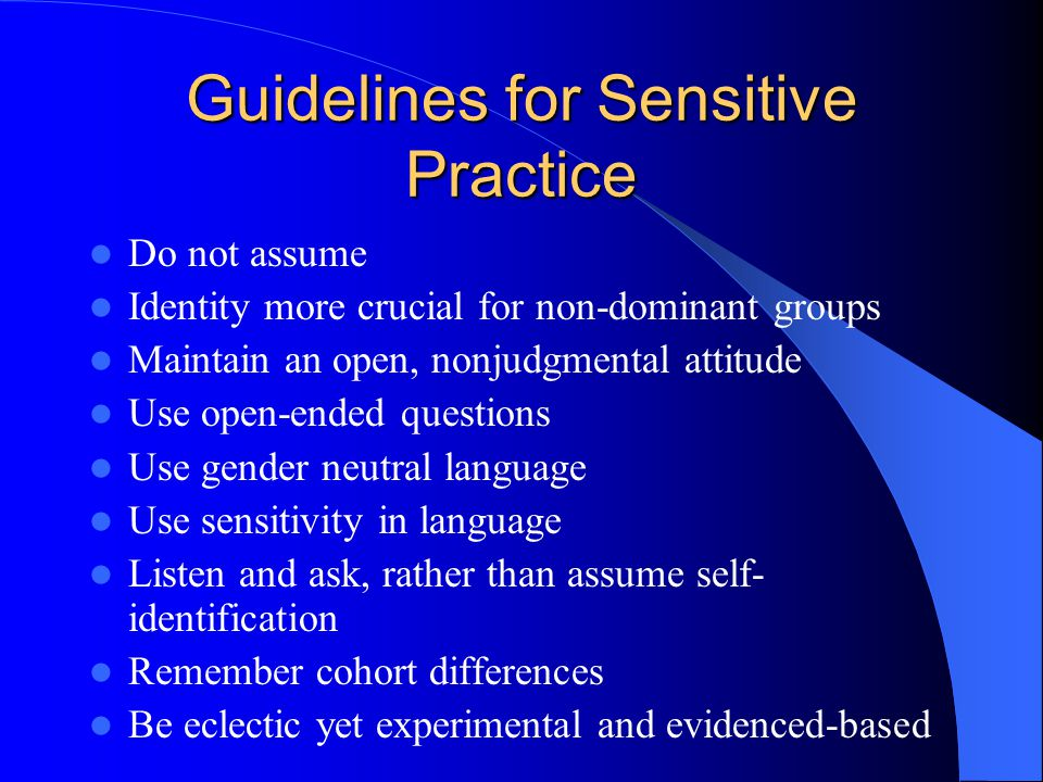 Guidelines for Sensitive Practice Do not assume Identity more crucial for non-dominant groups Maintain an open, nonjudgmental attitude Use open-ended questions Use gender neutral language Use sensitivity in language Listen and ask, rather than assume self- identification Remember cohort differences Be eclectic yet experimental and evidenced-based