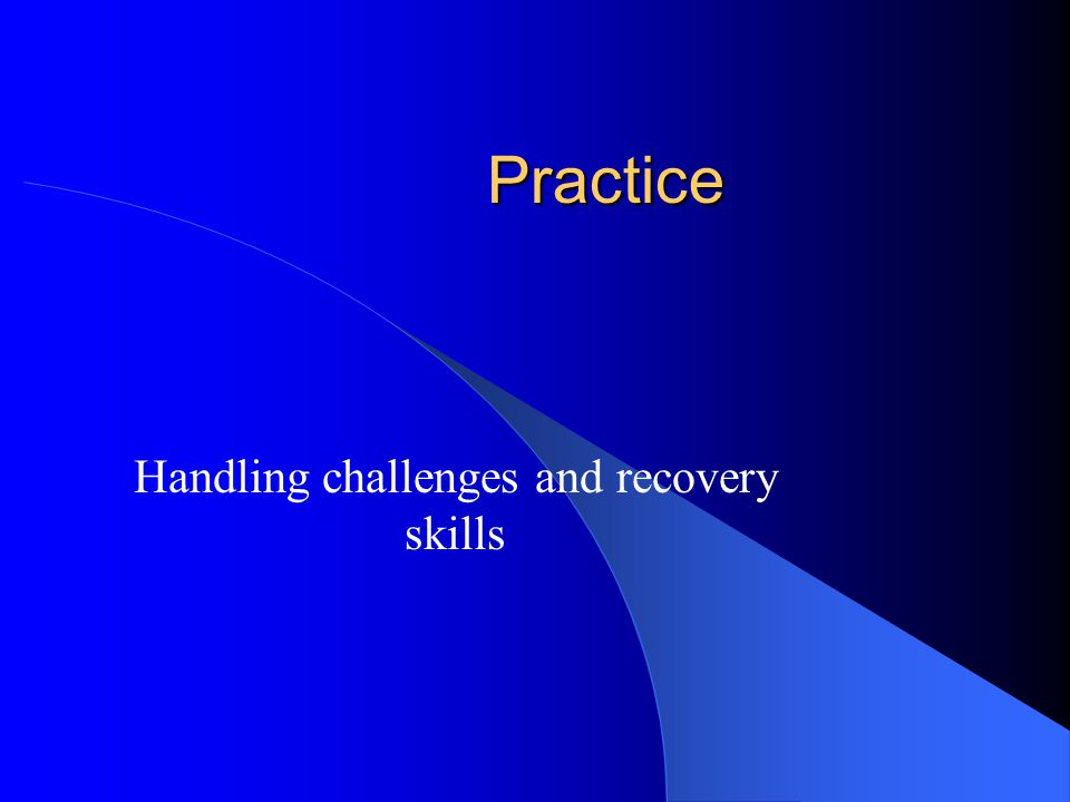 Practice Handling challenges and recovery skills