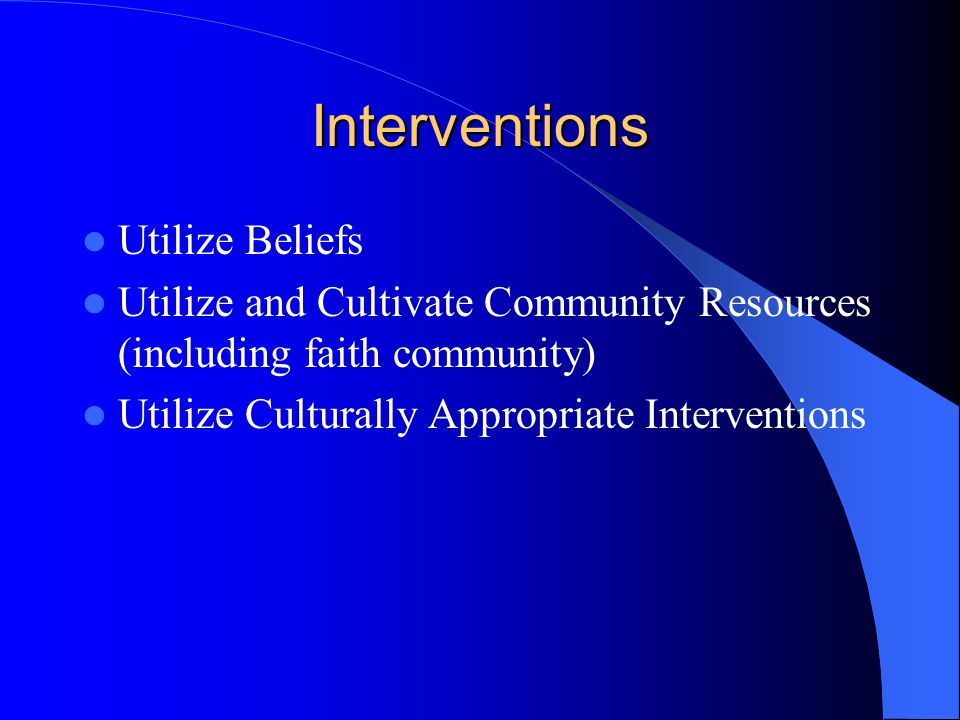 Interventions Utilize Beliefs Utilize and Cultivate Community Resources (including faith community) Utilize Culturally Appropriate Interventions