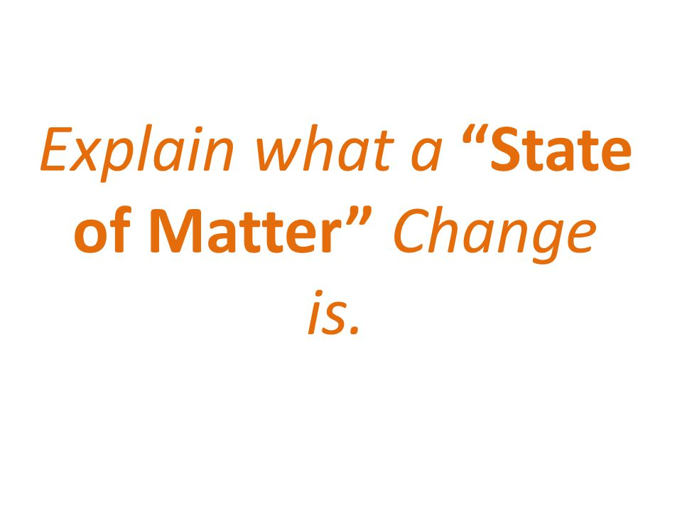 Explain what a State of Matter Change is.