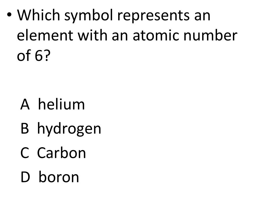 Which symbol represents an element with an atomic number of 6 A helium B hydrogen C Carbon D boron