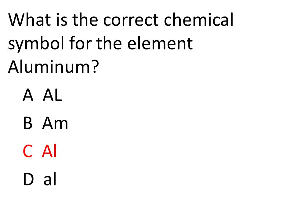 What is the correct chemical symbol for the element Aluminum A AL B Am C Al D al