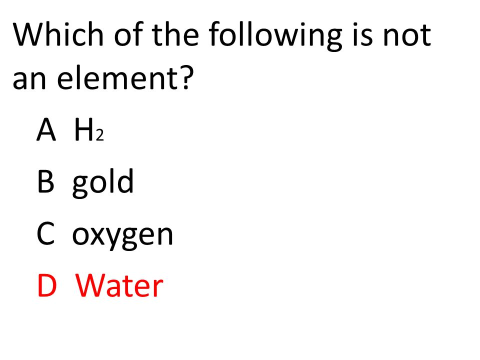 Which of the following is not an element A H 2 B gold C oxygen D Water
