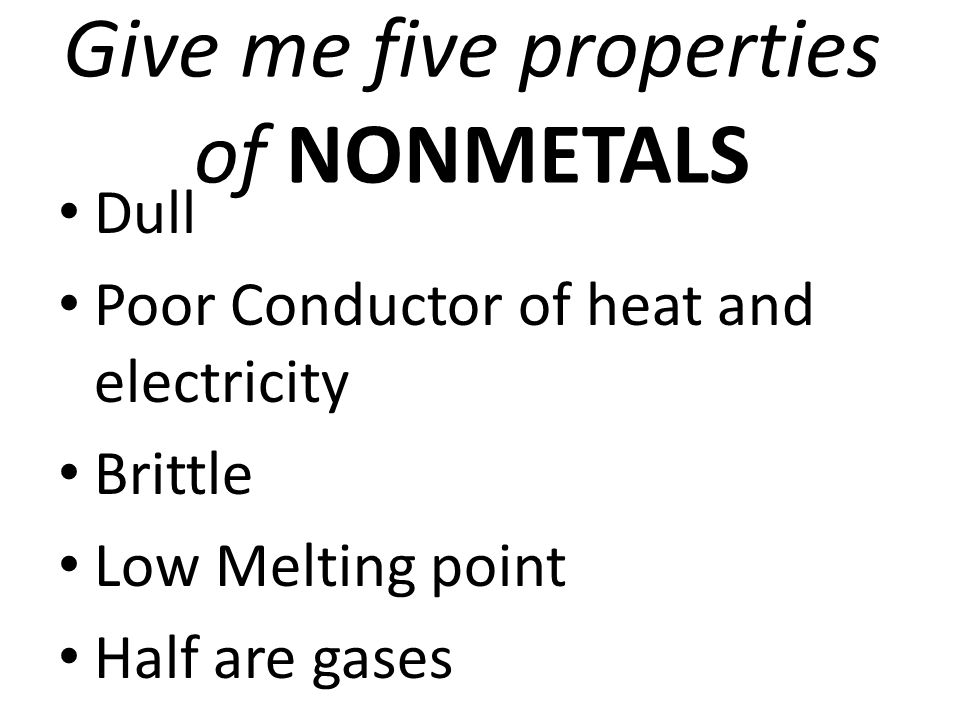 Give me five properties of NONMETALS Dull Poor Conductor of heat and electricity Brittle Low Melting point Half are gases