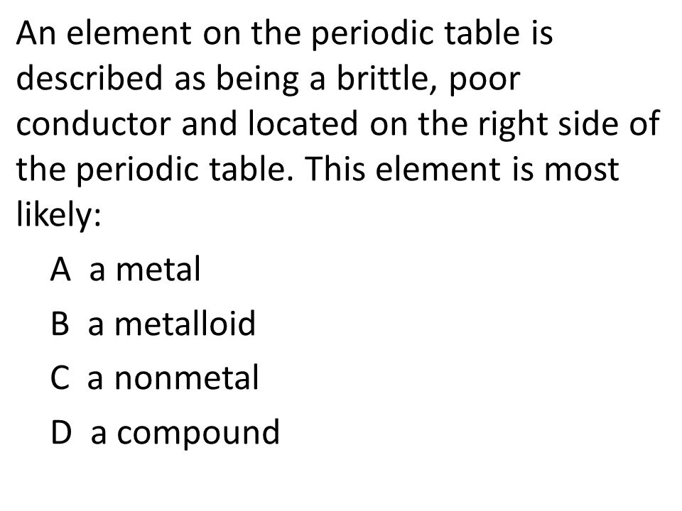 An element on the periodic table is described as being a brittle, poor conductor and located on the right side of the periodic table.