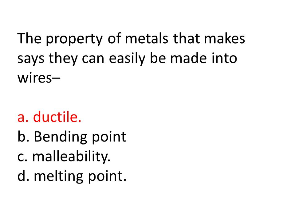 The property of metals that makes says they can easily be made into wires– a.