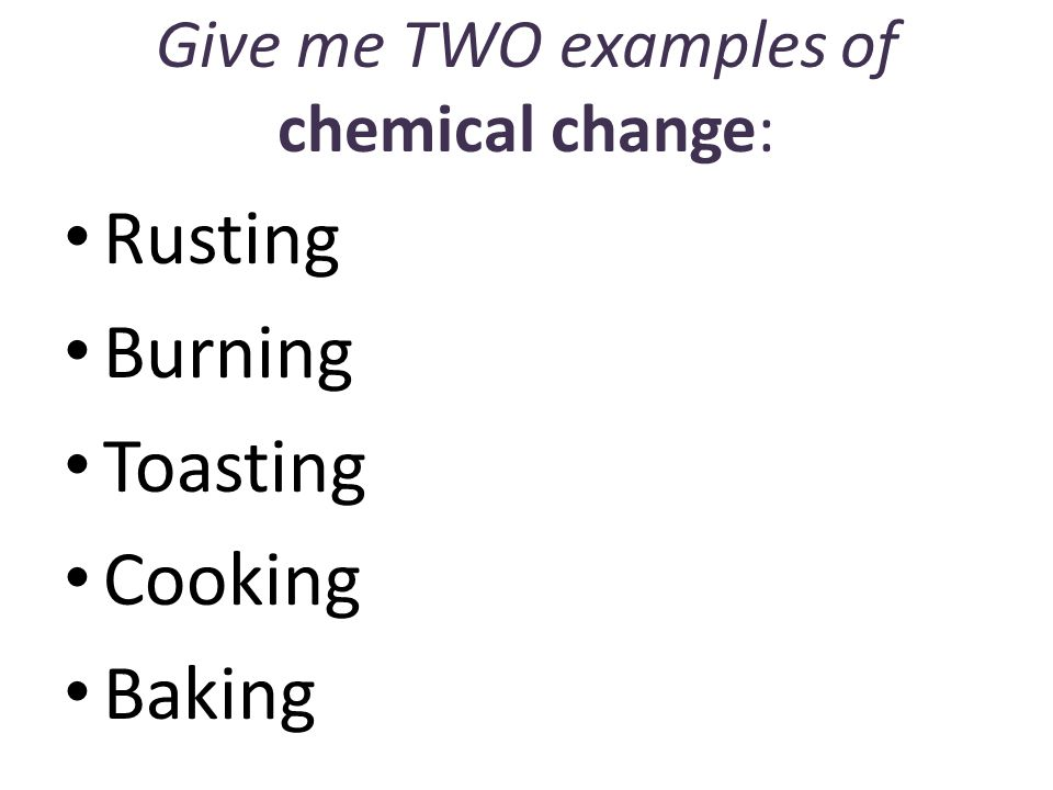 Give me TWO examples of chemical change: Rusting Burning Toasting Cooking Baking
