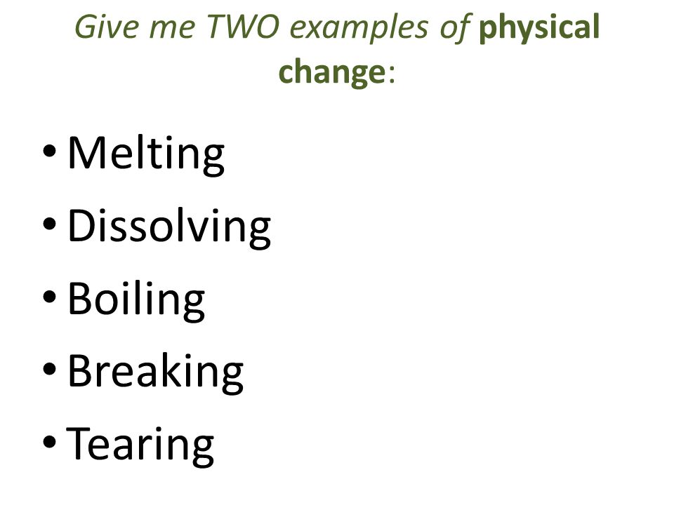 Give me TWO examples of physical change: Melting Dissolving Boiling Breaking Tearing