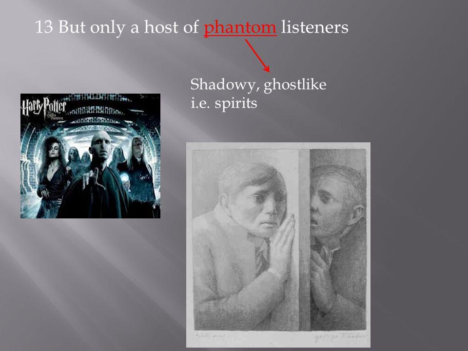 13 But only a host of phantom listeners Shadowy, ghostlike i.e. spirits
