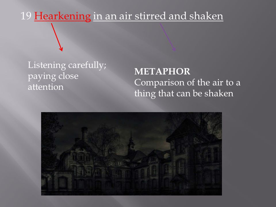 19 Hearkening in an air stirred and shaken Listening carefully; paying close attention METAPHOR Comparison of the air to a thing that can be shaken