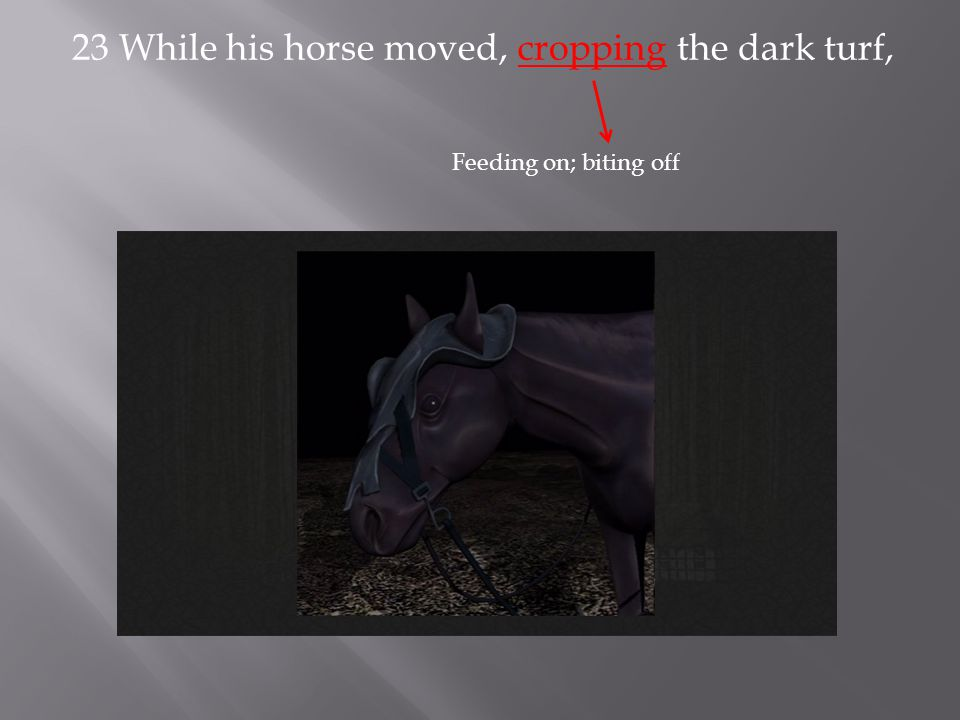 23 While his horse moved, cropping the dark turf, Feeding on; biting off
