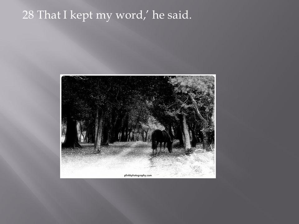 28 That I kept my word,' he said.