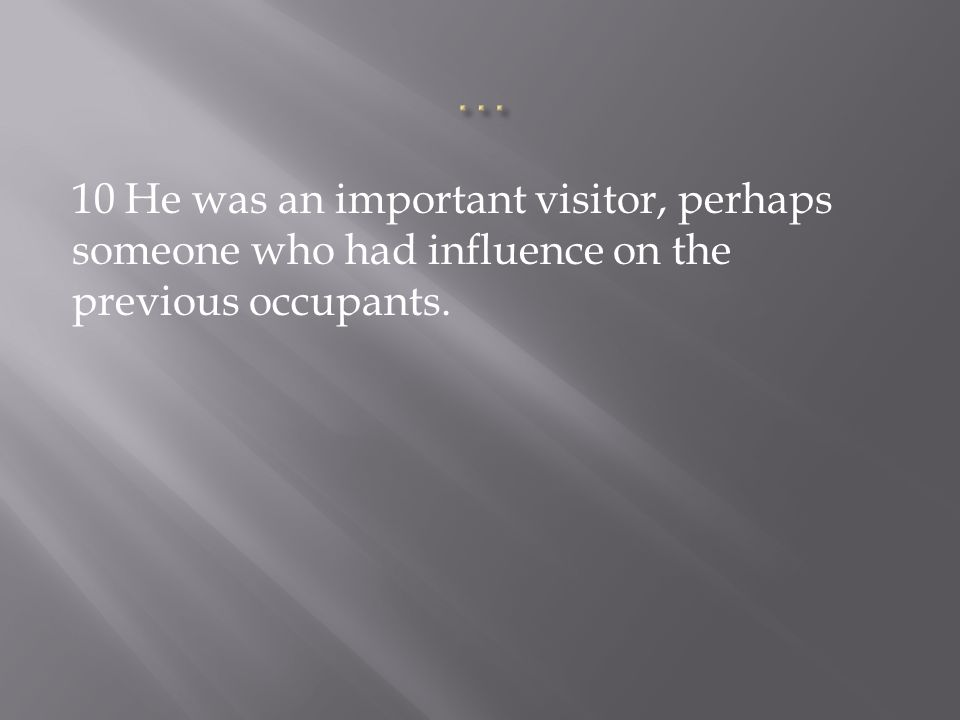 10 He was an important visitor, perhaps someone who had influence on the previous occupants.