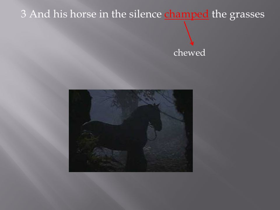 3 And his horse in the silence champed the grasses chewed
