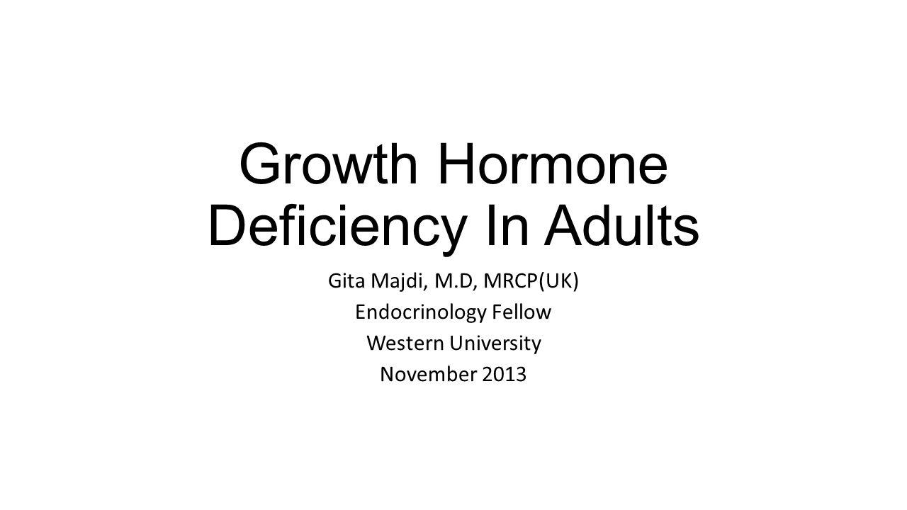 Growth Hormone Deficiency In Adults Gita Majdi, M.D, MRCP(UK) Endocrinology Fellow Western University November 2013