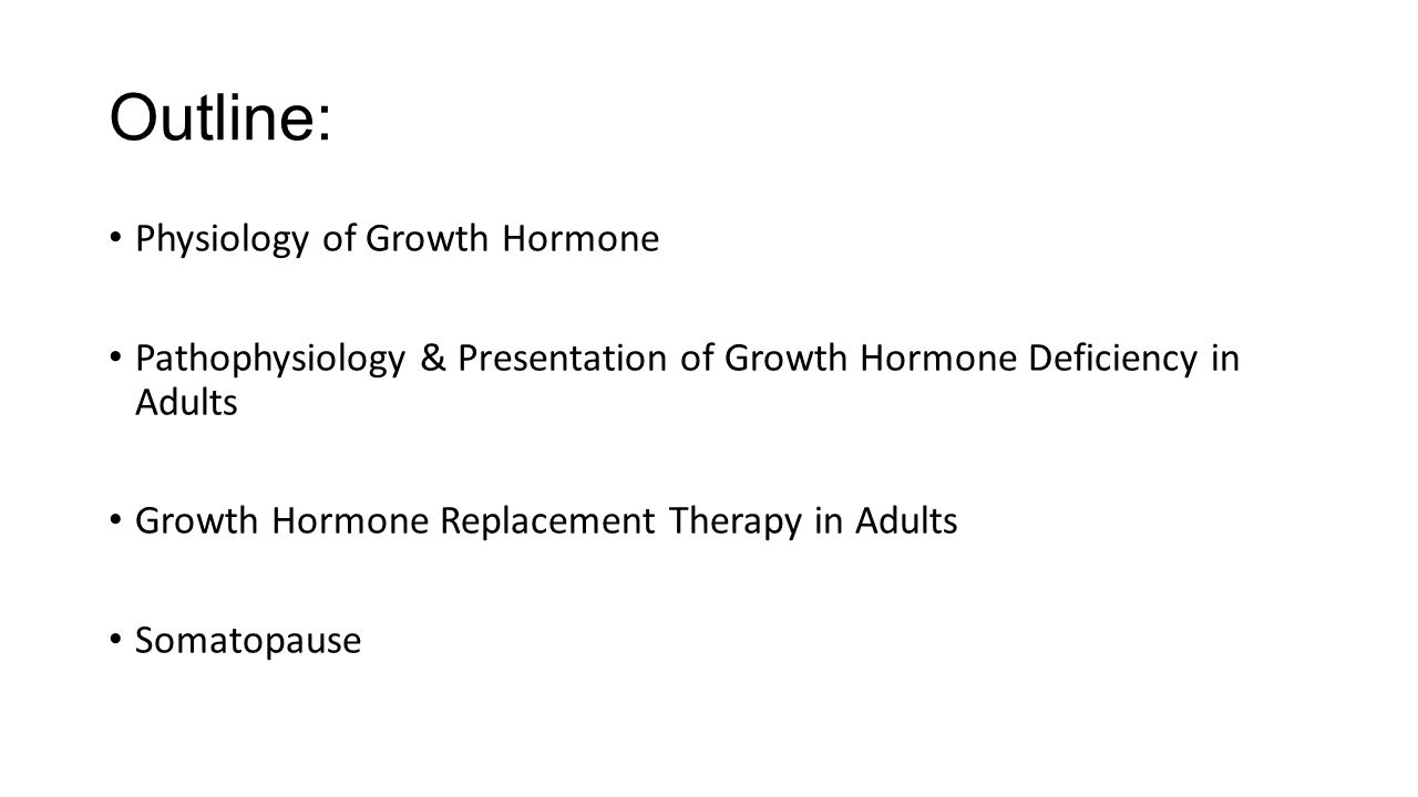 Outline: Physiology of Growth Hormone Pathophysiology & Presentation of Growth Hormone Deficiency in Adults Growth Hormone Replacement Therapy in Adul