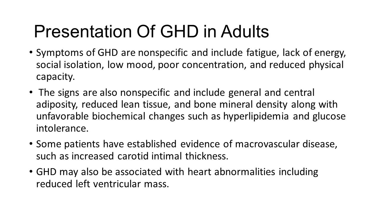 Presentation Of GHD in Adults Symptoms of GHD are nonspecific and include fatigue, lack of energy, social isolation, low mood, poor concentration, and
