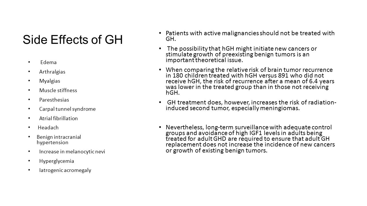 Side Effects of GH Patients with active malignancies should not be treated with GH. The possibility that hGH might initiate new cancers or stimulate g