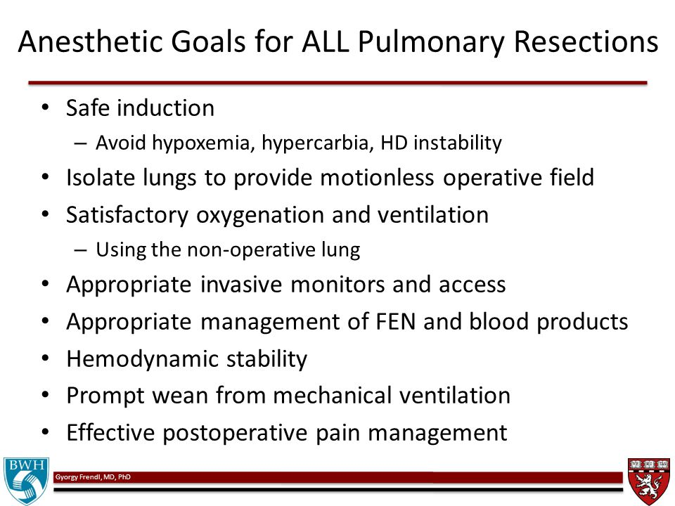 Gyorgy Frendl, MD, PhD Anesthetic Goals for ALL Pulmonary Resections Safe induction – Avoid hypoxemia, hypercarbia, HD instability Isolate lungs to pr