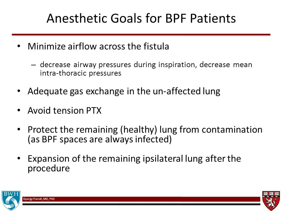 Gyorgy Frendl, MD, PhD Anesthetic Goals for BPF Patients Minimize airflow across the fistula – decrease airway pressures during inspiration, decrease