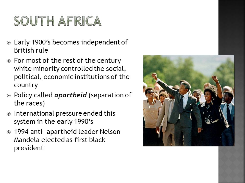  Early 1900's becomes independent of British rule  For most of the rest of the century white minority controlled the social, political, economic institutions of the country  Policy called apartheid (separation of the races)  International pressure ended this system in the early 1990's  1994 anti- apartheid leader Nelson Mandela elected as first black president