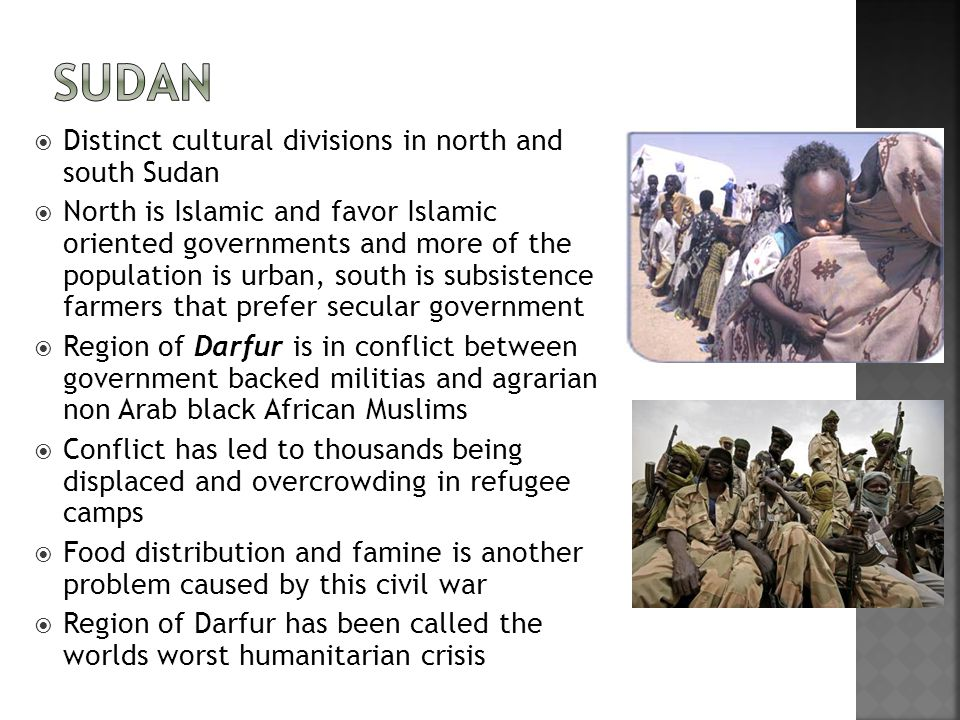  Distinct cultural divisions in north and south Sudan  North is Islamic and favor Islamic oriented governments and more of the population is urban, south is subsistence farmers that prefer secular government  Region of Darfur is in conflict between government backed militias and agrarian non Arab black African Muslims  Conflict has led to thousands being displaced and overcrowding in refugee camps  Food distribution and famine is another problem caused by this civil war  Region of Darfur has been called the worlds worst humanitarian crisis