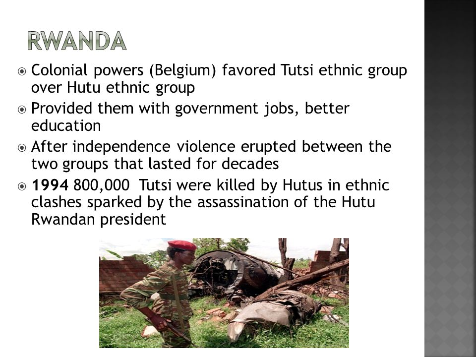  Colonial powers (Belgium) favored Tutsi ethnic group over Hutu ethnic group  Provided them with government jobs, better education  After independence violence erupted between the two groups that lasted for decades  1994 800,000 Tutsi were killed by Hutus in ethnic clashes sparked by the assassination of the Hutu Rwandan president