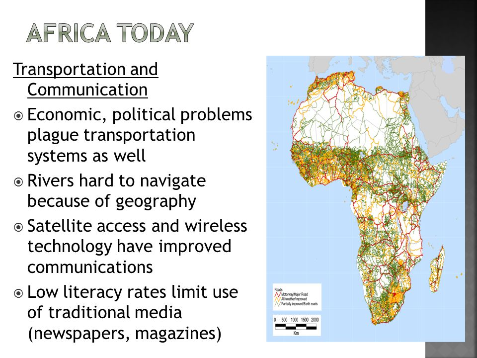 Transportation and Communication  Economic, political problems plague transportation systems as well  Rivers hard to navigate because of geography  Satellite access and wireless technology have improved communications  Low literacy rates limit use of traditional media (newspapers, magazines)